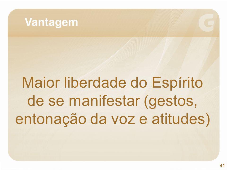 41 Vantagem Maior liberdade do Espírito de se manifestar (gestos, entonação da voz e atitudes)