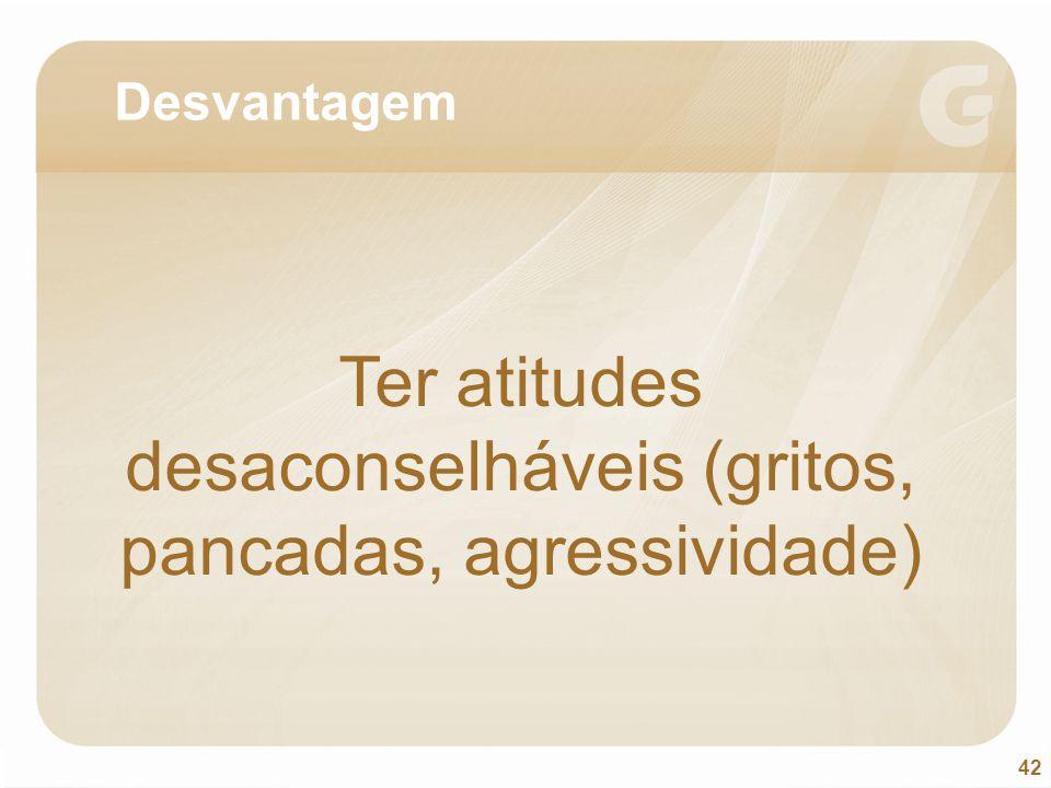 42 Desvantagem Ter atitudes desaconselháveis (gritos, pancadas, agressividade)