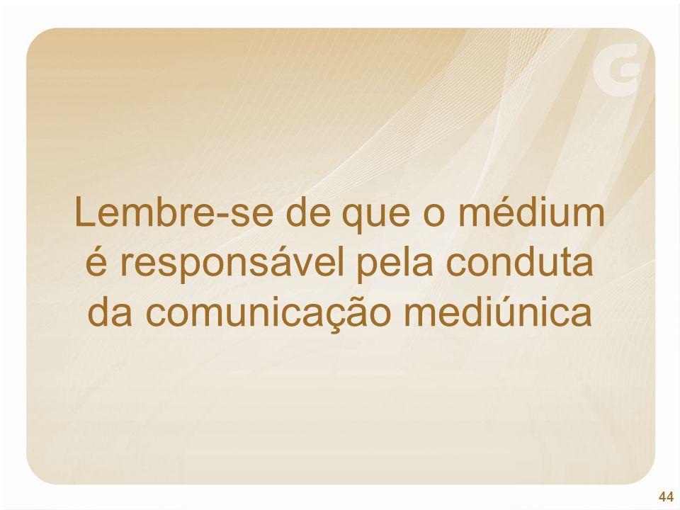 44 Lembre-se de que o médium é responsável pela conduta da comunicação mediúnica