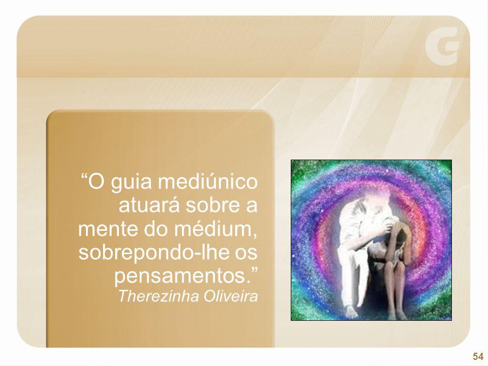 """54 """"O guia mediúnico atuará sobre a mente do médium, sobrepondo-lhe os pensamentos."""" Therezinha Oliveira"""
