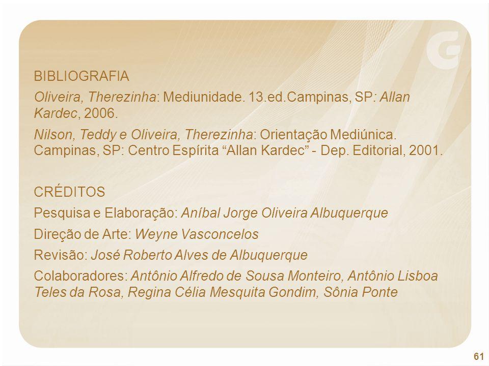 61 BIBLIOGRAFIA Oliveira, Therezinha: Mediunidade. 13.ed.Campinas, SP: Allan Kardec, 2006. Nilson, Teddy e Oliveira, Therezinha: Orientação Mediúnica.