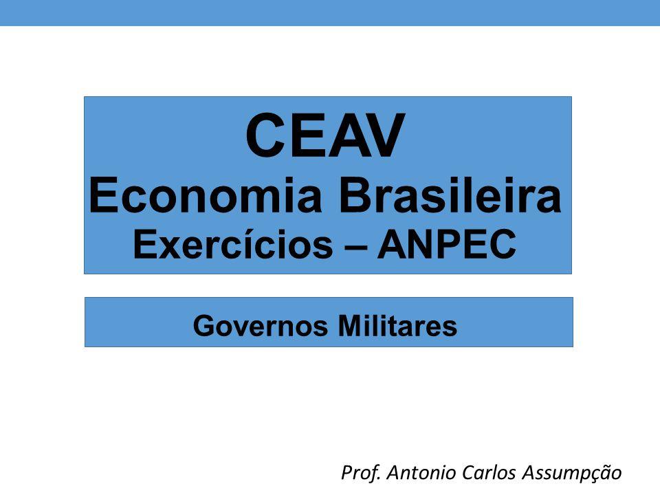 CEAV Economia Brasileira Exercícios – ANPEC Governos Militares Prof. Antonio Carlos Assumpção
