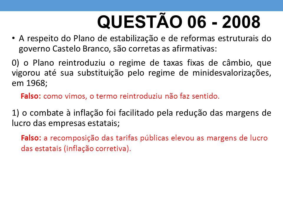 QUESTÃO 06 - 2008 A respeito do Plano de estabilização e de reformas estruturais do governo Castelo Branco, são corretas as afirmativas: 0) o Plano re