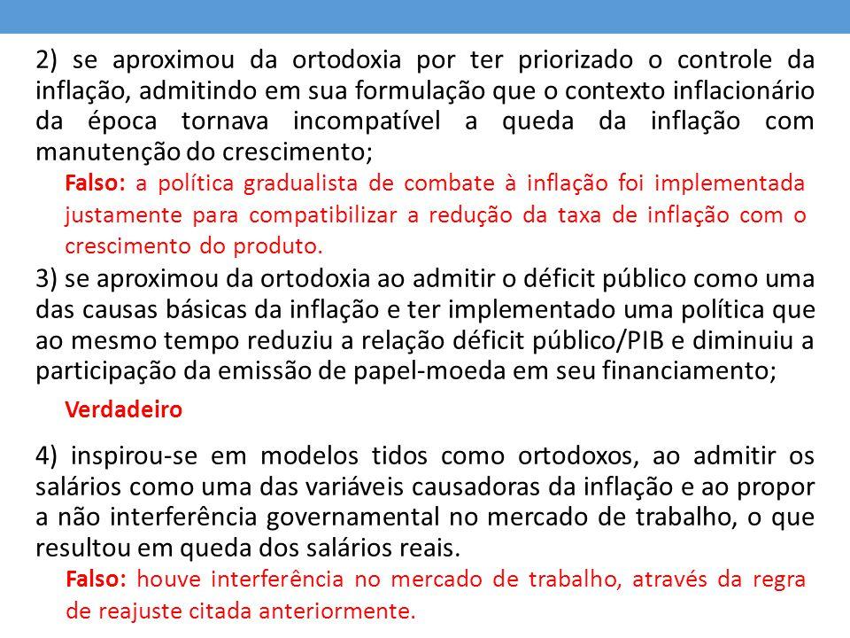 2) se aproximou da ortodoxia por ter priorizado o controle da inflação, admitindo em sua formulação que o contexto inflacionário da época tornava inco
