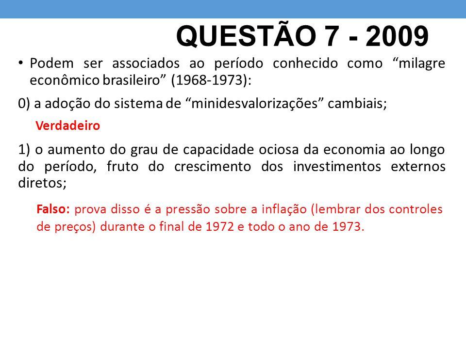 """QUESTÃO 7 - 2009 Podem ser associados ao período conhecido como """"milagre econômico brasileiro"""" (1968-1973): 0) a adoção do sistema de """"minidesvaloriza"""