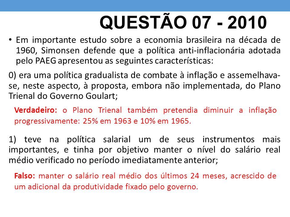 QUESTÃO 07 - 2010 Em importante estudo sobre a economia brasileira na década de 1960, Simonsen defende que a política anti-inflacionária adotada pelo