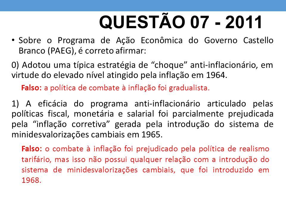 """QUESTÃO 07 - 2011 Sobre o Programa de Ação Econômica do Governo Castello Branco (PAEG), é correto afirmar: 0) Adotou uma típica estratégia de """"choque"""""""