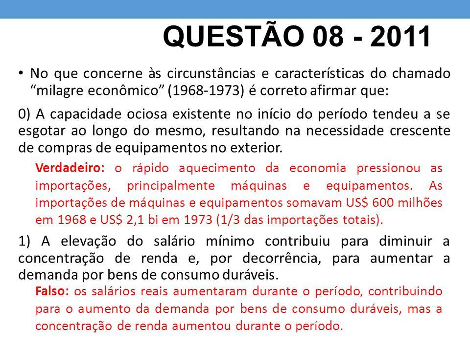 """QUESTÃO 08 - 2011 No que concerne às circunstâncias e características do chamado """"milagre econômico"""" (1968-1973) é correto afirmar que: 0) A capacidad"""