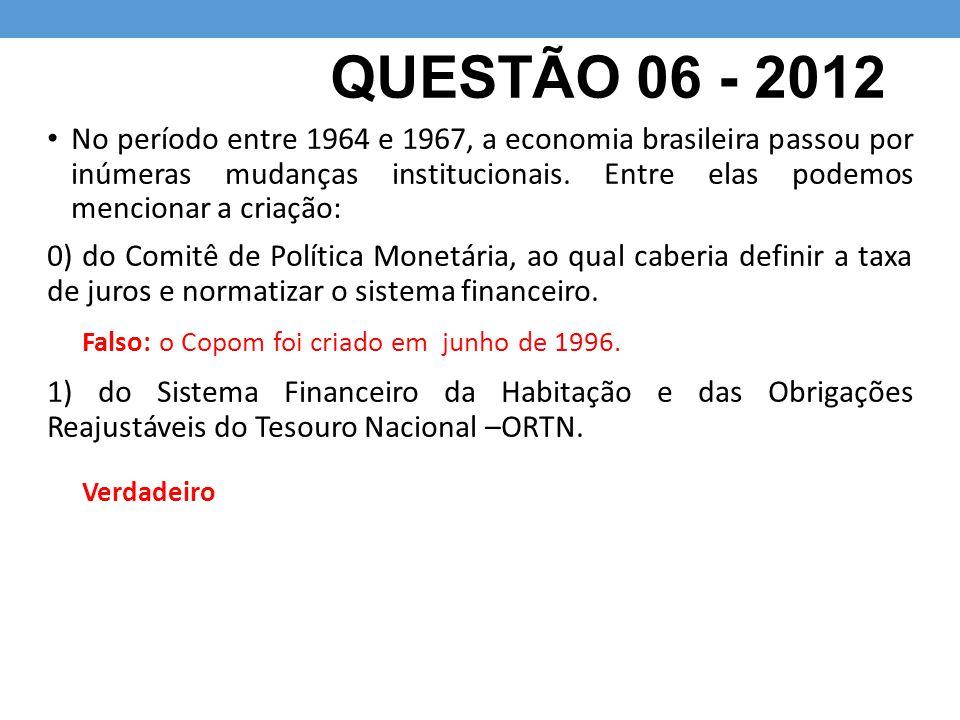 QUESTÃO 06 - 2012 No período entre 1964 e 1967, a economia brasileira passou por inúmeras mudanças institucionais. Entre elas podemos mencionar a cria