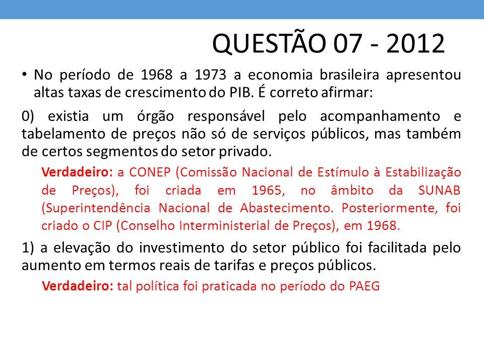 QUESTÃO 07 - 2012 No período de 1968 a 1973 a economia brasileira apresentou altas taxas de crescimento do PIB. É correto afirmar: 0) existia um órgão