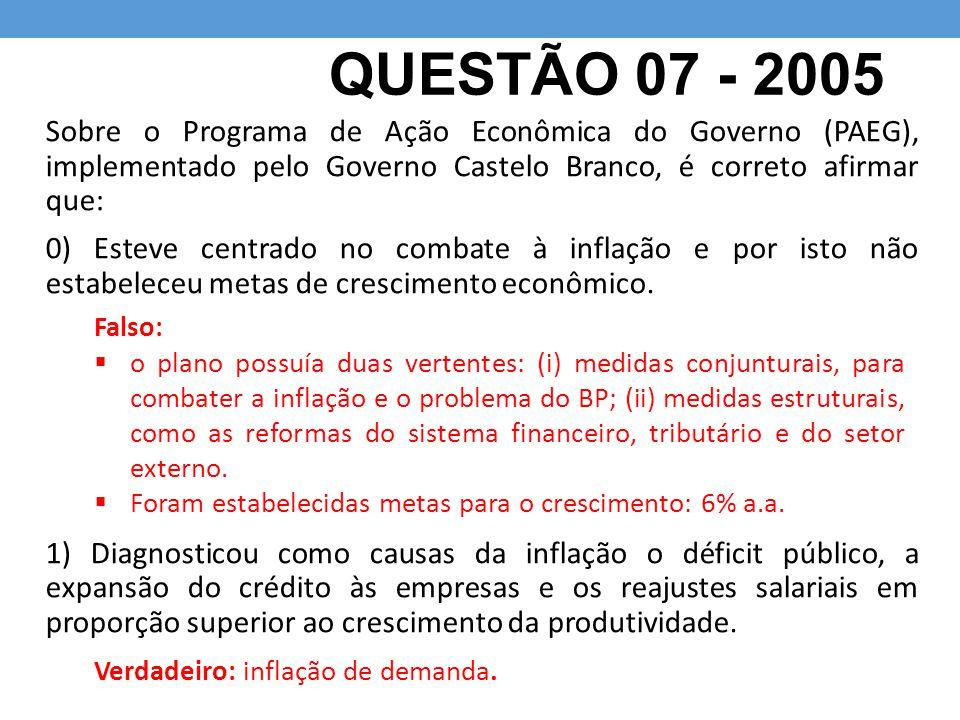 QUESTÃO 07 - 2005 Sobre o Programa de Ação Econômica do Governo (PAEG), implementado pelo Governo Castelo Branco, é correto afirmar que: 0) Esteve cen