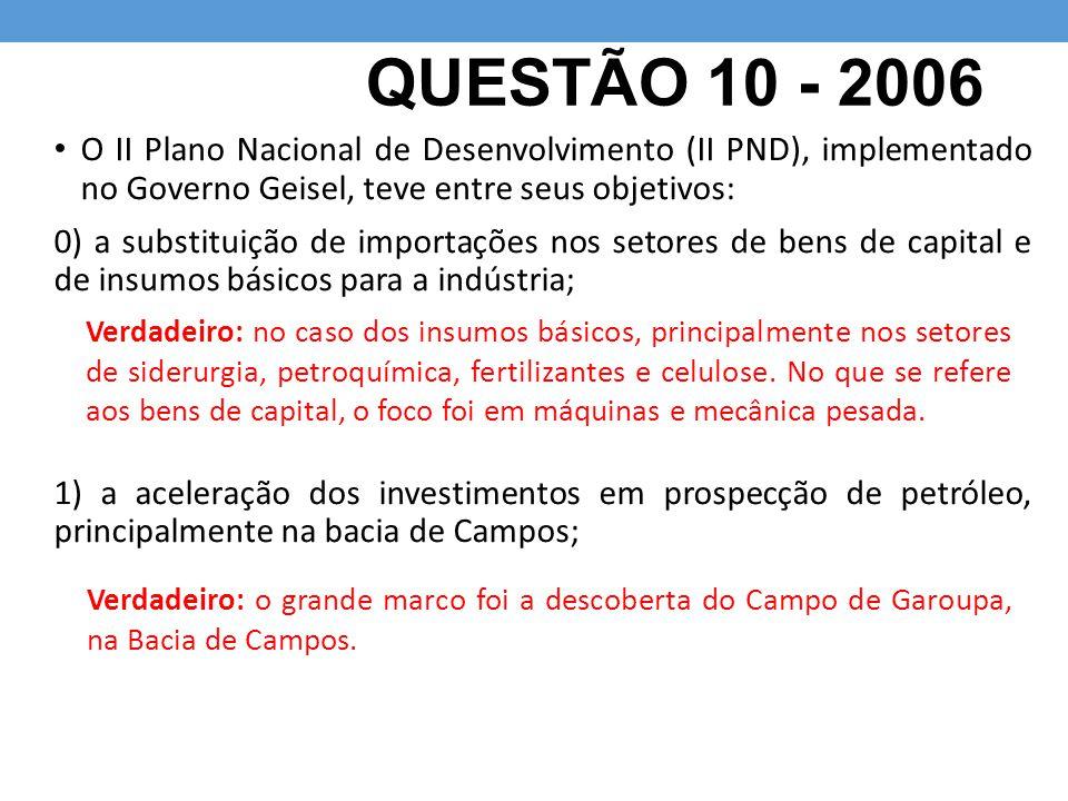QUESTÃO 10 - 2006 O II Plano Nacional de Desenvolvimento (II PND), implementado no Governo Geisel, teve entre seus objetivos: 0) a substituição de imp