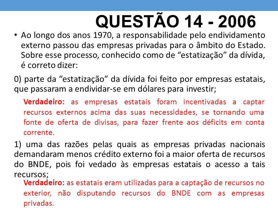 QUESTÃO 14 - 2006 Ao longo dos anos 1970, a responsabilidade pelo endividamento externo passou das empresas privadas para o âmbito do Estado. Sobre es