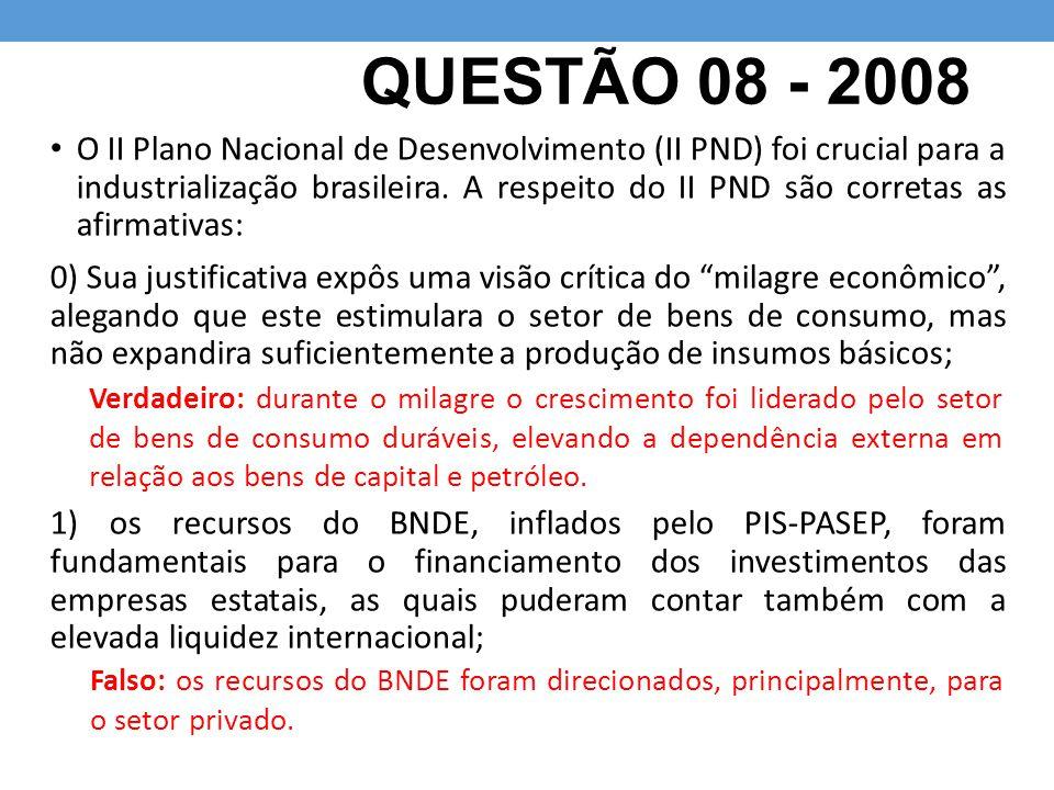 QUESTÃO 08 - 2008 O II Plano Nacional de Desenvolvimento (II PND) foi crucial para a industrialização brasileira. A respeito do II PND são corretas as