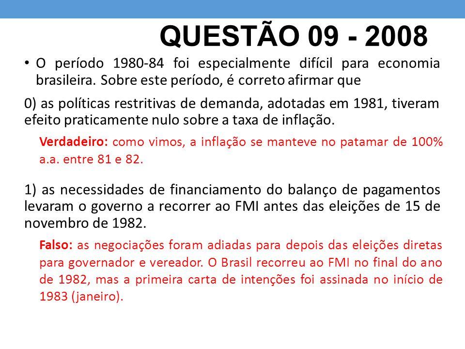QUESTÃO 09 - 2008 O período 1980-84 foi especialmente difícil para economia brasileira. Sobre este período, é correto afirmar que 0) as políticas rest
