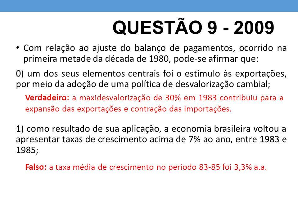 QUESTÃO 9 - 2009 Com relação ao ajuste do balanço de pagamentos, ocorrido na primeira metade da década de 1980, pode-se afirmar que: 0) um dos seus el