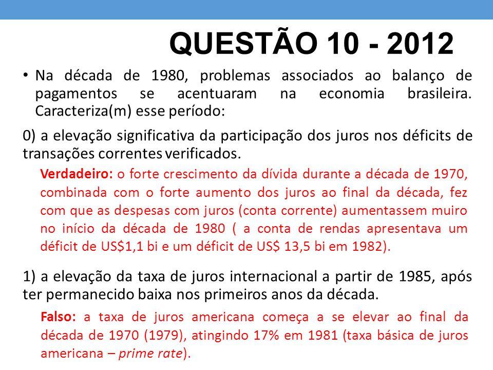 QUESTÃO 10 - 2012 Na década de 1980, problemas associados ao balanço de pagamentos se acentuaram na economia brasileira. Caracteriza(m) esse período: