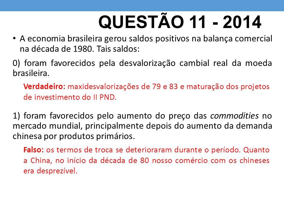 QUESTÃO 11 - 2014 A economia brasileira gerou saldos positivos na balança comercial na década de 1980. Tais saldos: 0) foram favorecidos pela desvalor