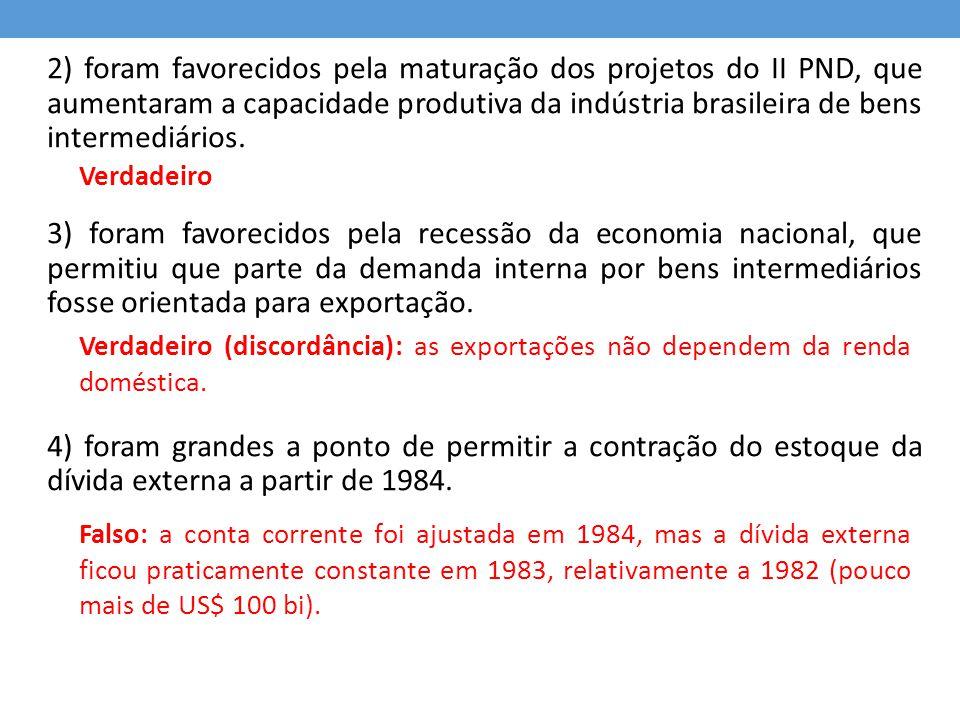 2) foram favorecidos pela maturação dos projetos do II PND, que aumentaram a capacidade produtiva da indústria brasileira de bens intermediários. 3) f