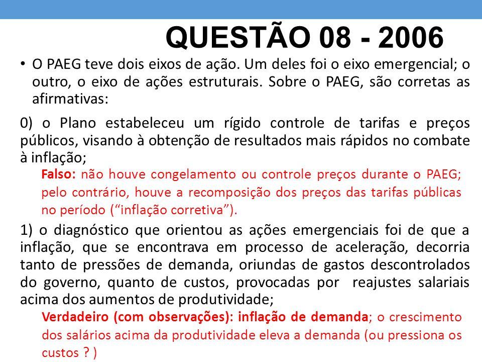 QUESTÃO 08 - 2006 O PAEG teve dois eixos de ação. Um deles foi o eixo emergencial; o outro, o eixo de ações estruturais. Sobre o PAEG, são corretas as