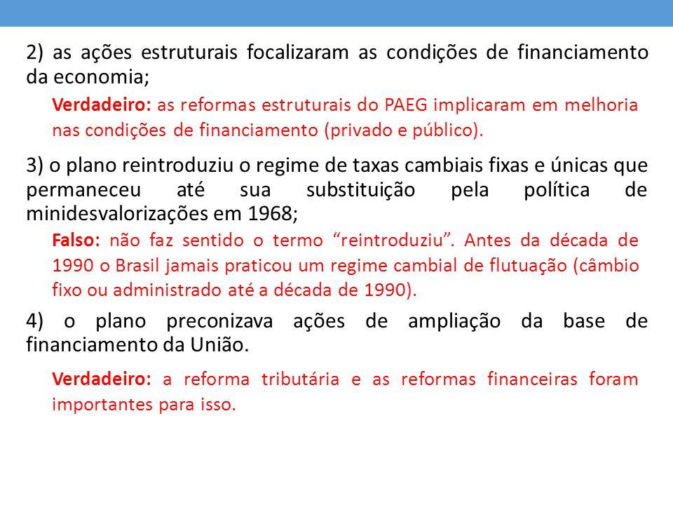 QUESTÃO 07 - 2010 Em importante estudo sobre a economia brasileira na década de 1960, Simonsen defende que a política anti-inflacionária adotada pelo PAEG apresentou as seguintes características: 0) era uma política gradualista de combate à inflação e assemelhava- se, neste aspecto, à proposta, embora não implementada, do Plano Trienal do Governo Goulart; 1) teve na política salarial um de seus instrumentos mais importantes, e tinha por objetivo manter o nível do salário real médio verificado no período imediatamente anterior; Verdadeiro: o Plano Trienal também pretendia diminuir a inflação progressivamente: 25% em 1963 e 10% em 1965.