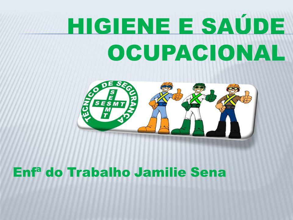 HIGIENE E SAÚDE OCUPACIONAL Enfª do Trabalho Jamilie Sena