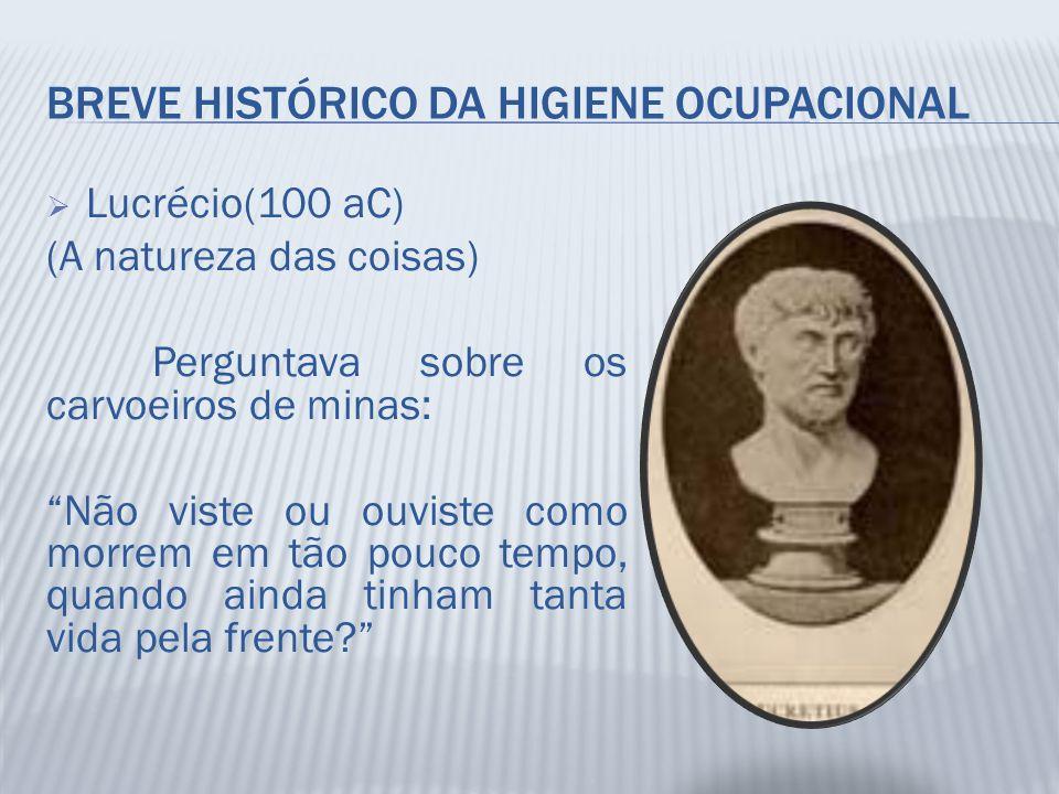 """BREVE HISTÓRICO DA HIGIENE OCUPACIONAL  Lucrécio(100 aC) (A natureza das coisas) Perguntava sobre os carvoeiros de minas: """"Não viste ou ouviste como"""