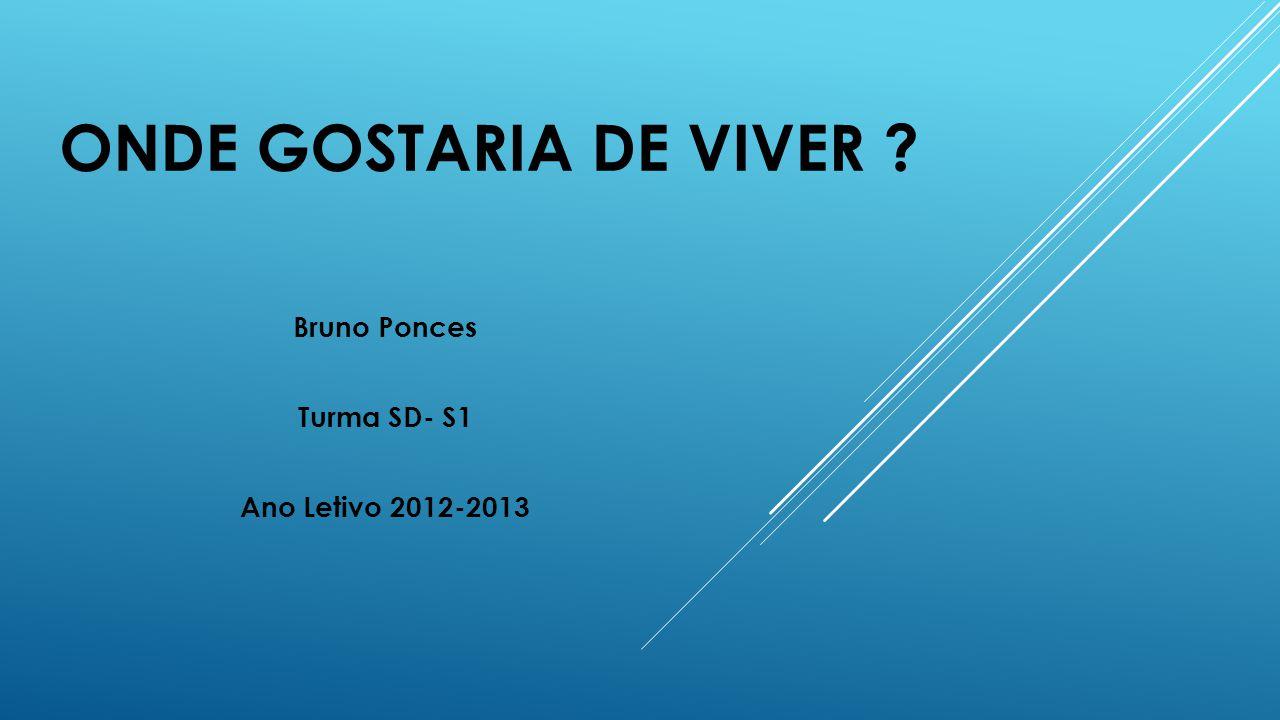 ONDE GOSTARIA DE VIVER ? Bruno Ponces Turma SD- S1 Ano Letivo 2012-2013
