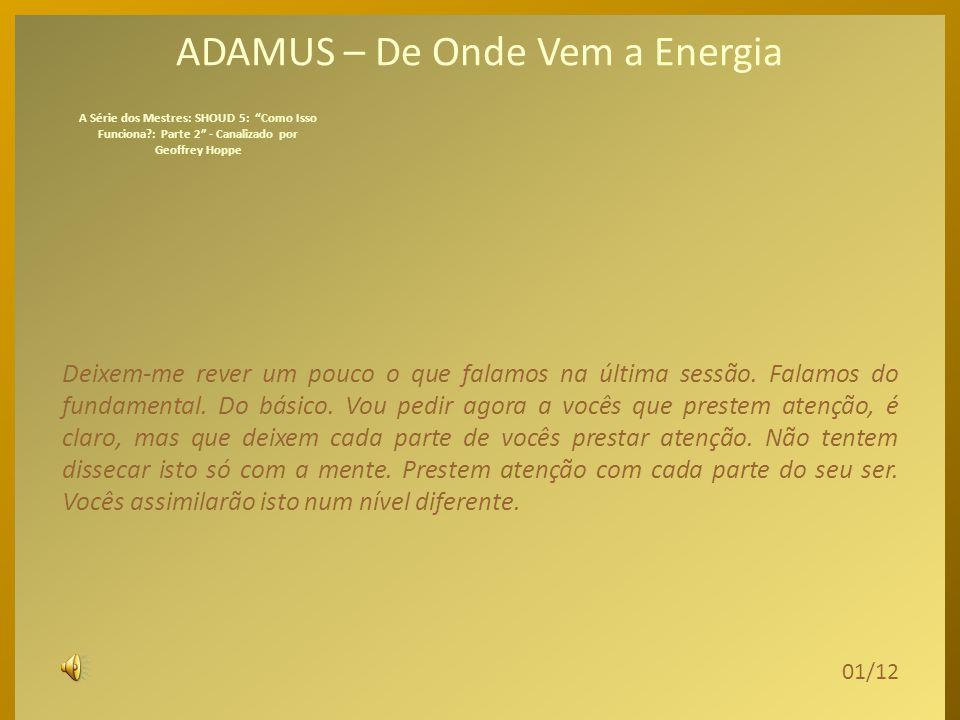 ADAMUS – De Onde Vem a Energia Deixem-me rever um pouco o que falamos na última sessão.
