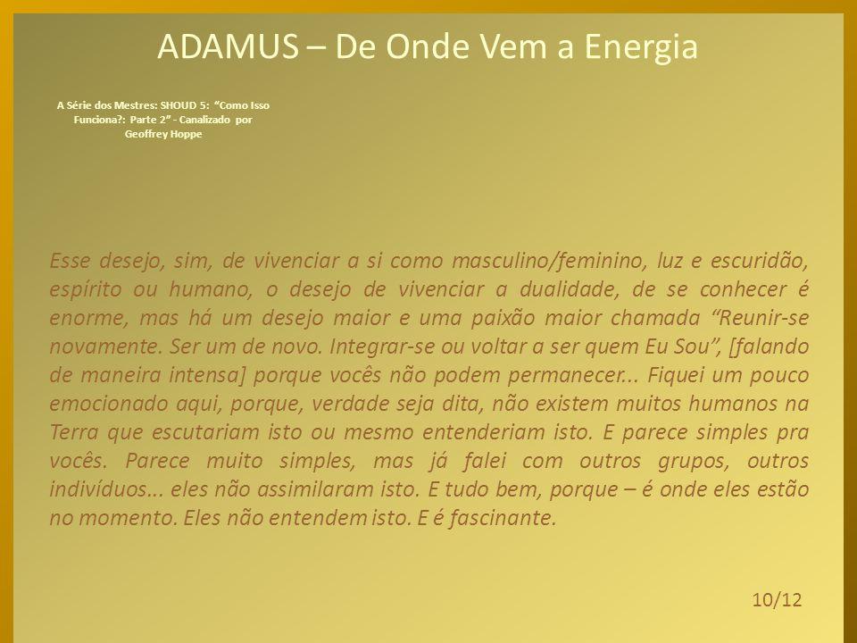 ADAMUS – De Onde Vem a Energia No momento em que uma separação ocorreu, e até hoje separações realmente ocorrem num sentido cósmico, cria um desejo de retornar, um desejo de se reintegrar, um desejo de se tornar inteiro novamente.