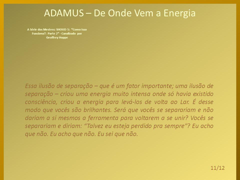 ADAMUS – De Onde Vem a Energia Esse desejo, sim, de vivenciar a si como masculino/feminino, luz e escuridão, espírito ou humano, o desejo de vivenciar