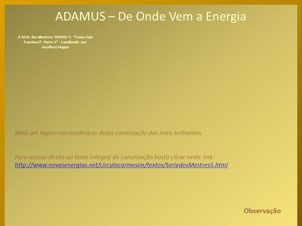 ADAMUS – De Onde Vem a Energia Assim, foi daí que veio a energia. O Espírito, basicamente, não sabia o que era energia. Não fazia ideia. Nunca ouviu f