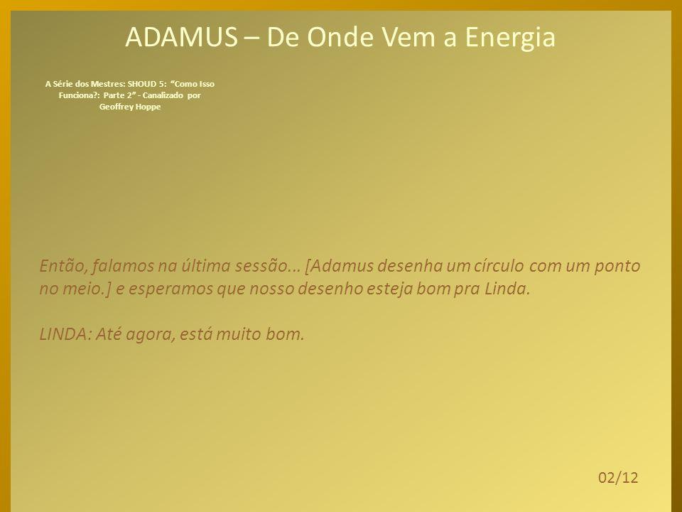 ADAMUS – De Onde Vem a Energia Deixem-me rever um pouco o que falamos na última sessão. Falamos do fundamental. Do básico. Vou pedir agora a vocês que