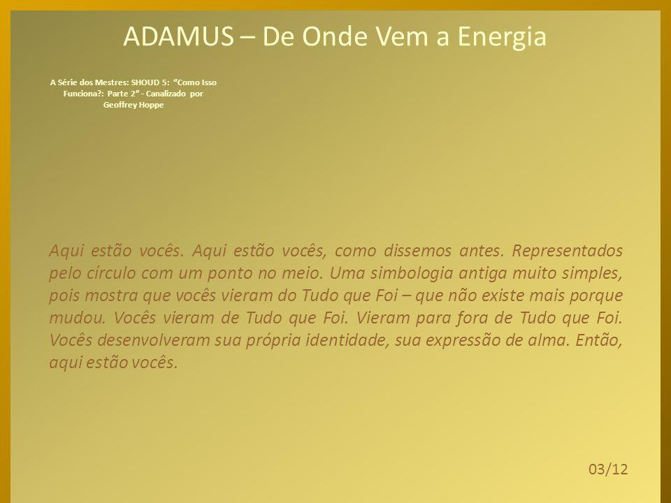 ADAMUS – De Onde Vem a Energia Então, falamos na última sessão...