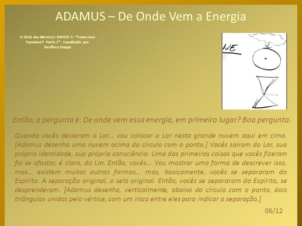 ADAMUS – De Onde Vem a Energia A pergunta é: De onde essa energia vem pra início de conversa? O Espírito não era energia. O Espírito era – e ainda é –
