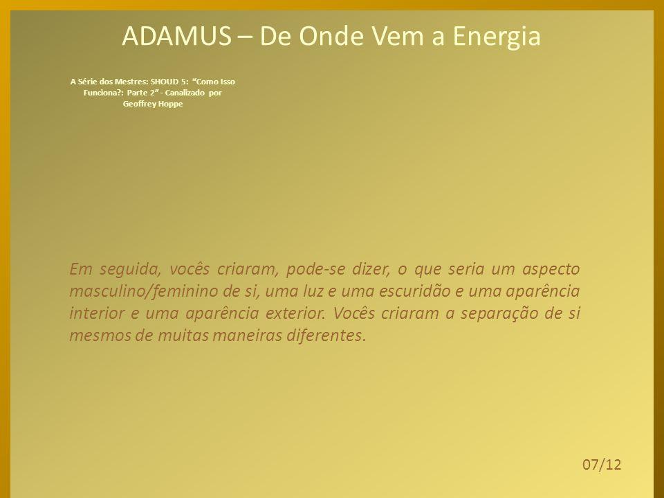 ADAMUS – De Onde Vem a Energia Então, a pergunta é: De onde vem essa energia, em primeiro lugar.