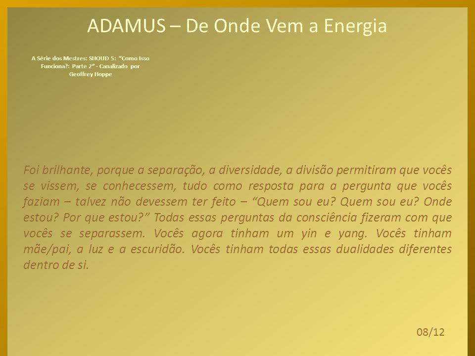 ADAMUS – De Onde Vem a Energia Em seguida, vocês criaram, pode-se dizer, o que seria um aspecto masculino/feminino de si, uma luz e uma escuridão e um