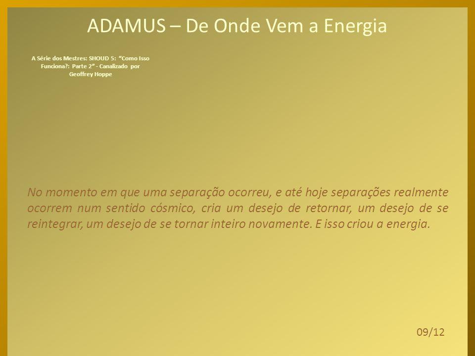 ADAMUS – De Onde Vem a Energia Foi brilhante, porque a separação, a diversidade, a divisão permitiram que vocês se vissem, se conhecessem, tudo como r