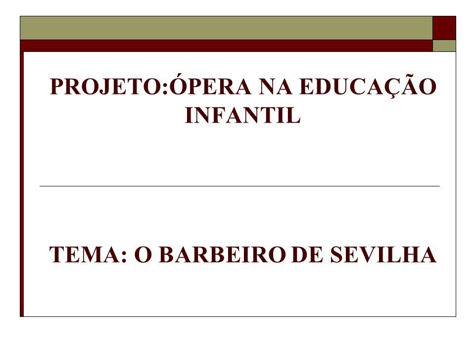 PROJETO:ÓPERA NA EDUCAÇÃO INFANTIL TEMA: O BARBEIRO DE SEVILHA