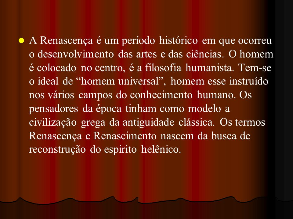 A Renascença é um período histórico em que ocorreu o desenvolvimento das artes e das ciências. O homem é colocado no centro, é a filosofia humanista.