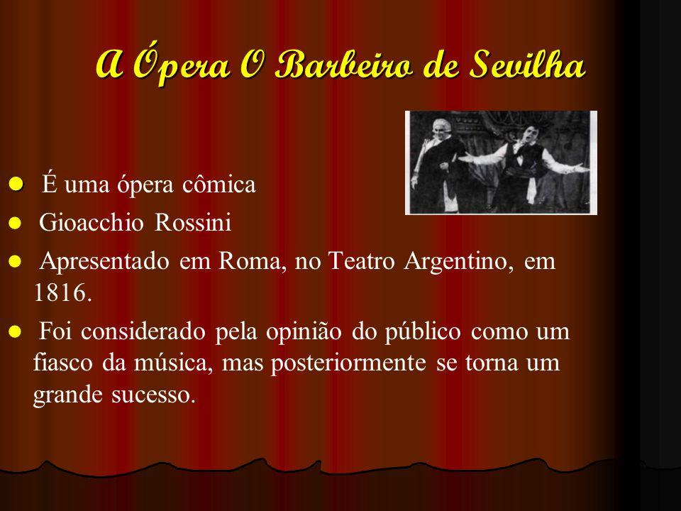 A Ópera O Barbeiro de Sevilha É uma ópera cômica Gioacchio Rossini Apresentado em Roma, no Teatro Argentino, em 1816. Foi considerado pela opinião do
