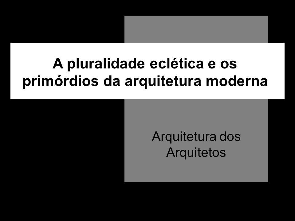 A pluralidade eclética e os primórdios da arquitetura moderna Arquitetura dos Arquitetos