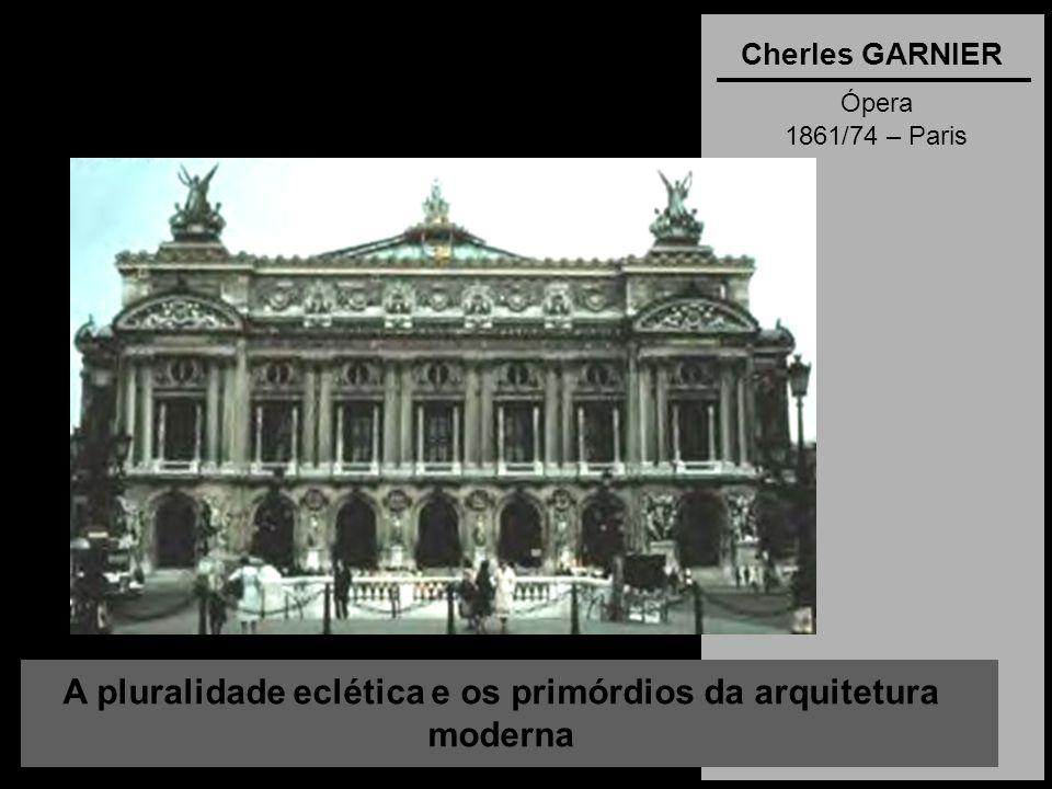 A pluralidade eclética e os primórdios da arquitetura moderna Cherles GARNIER Ópera 1861/74 – Paris