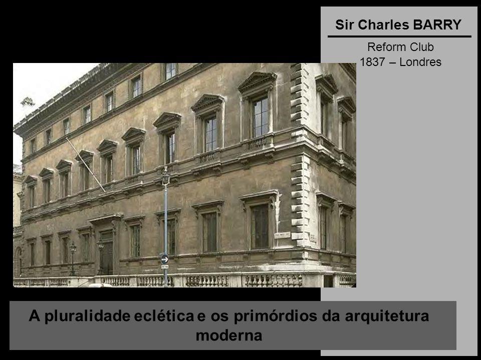 A pluralidade eclética e os primórdios da arquitetura moderna Sir Charles BARRY Reform Club 1837 – Londres