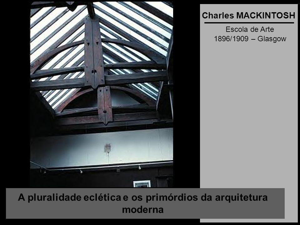 A pluralidade eclética e os primórdios da arquitetura moderna Charles MACKINTOSH Escola de Arte 1896/1909 – Glasgow