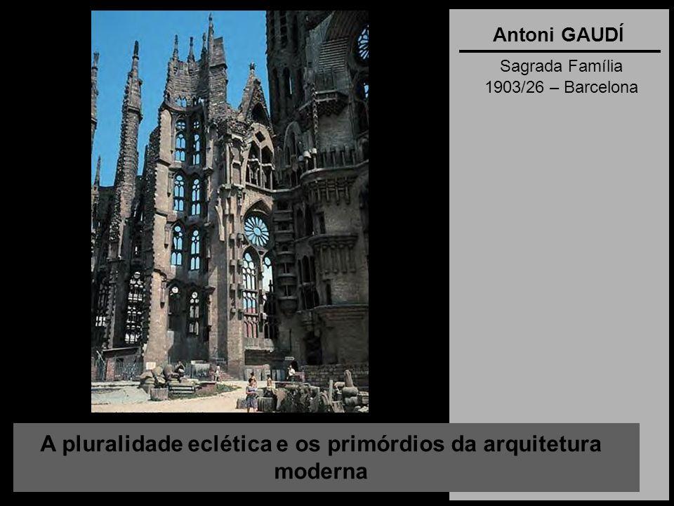A pluralidade eclética e os primórdios da arquitetura moderna Antoni GAUDÍ Sagrada Família 1903/26 – Barcelona
