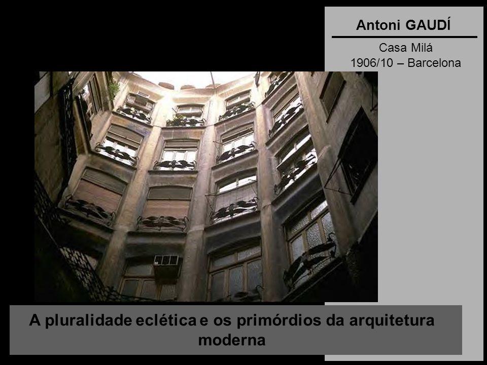 A pluralidade eclética e os primórdios da arquitetura moderna Antoni GAUDÍ Casa Milá 1906/10 – Barcelona