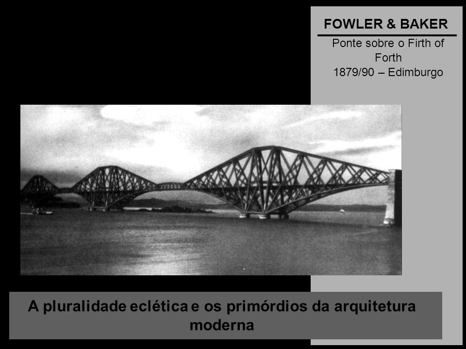 A pluralidade eclética e os primórdios da arquitetura moderna FOWLER & BAKER Ponte sobre o Firth of Forth 1879/90 – Edimburgo