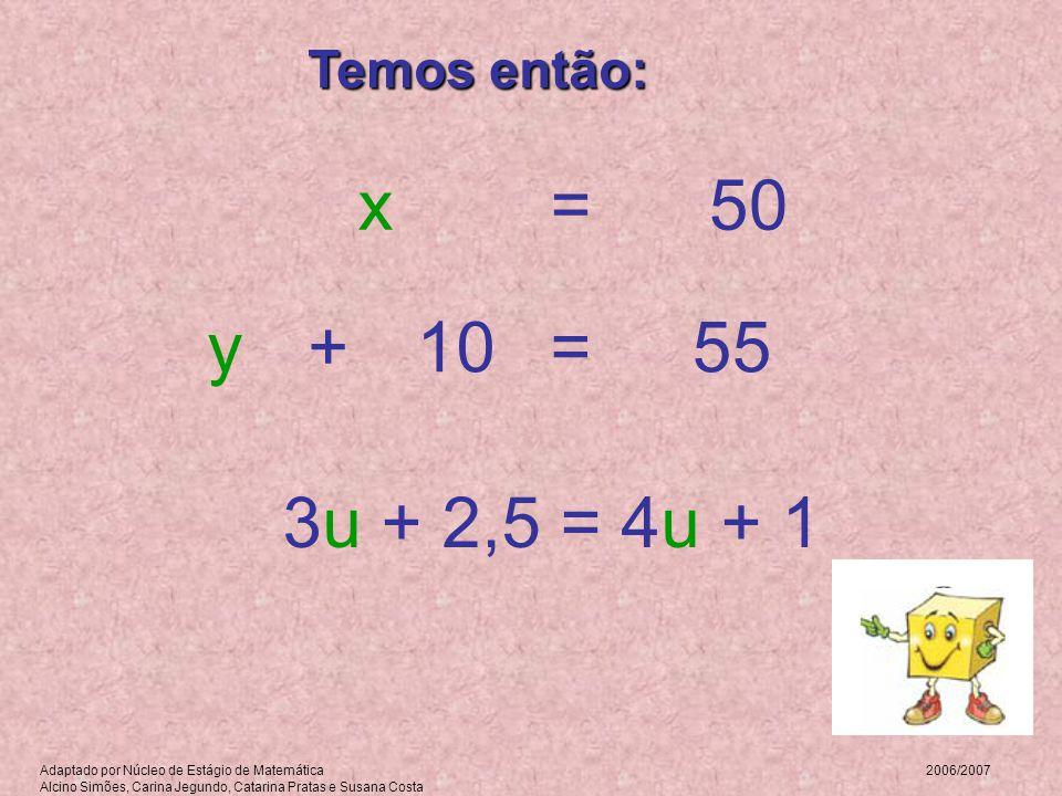 Temos então: Adaptado por Núcleo de Estágio de Matemática 2006/2007 Alcino Simões, Carina Jegundo, Catarina Pratas e Susana Costa =x50 =+55y10 3u + 2,