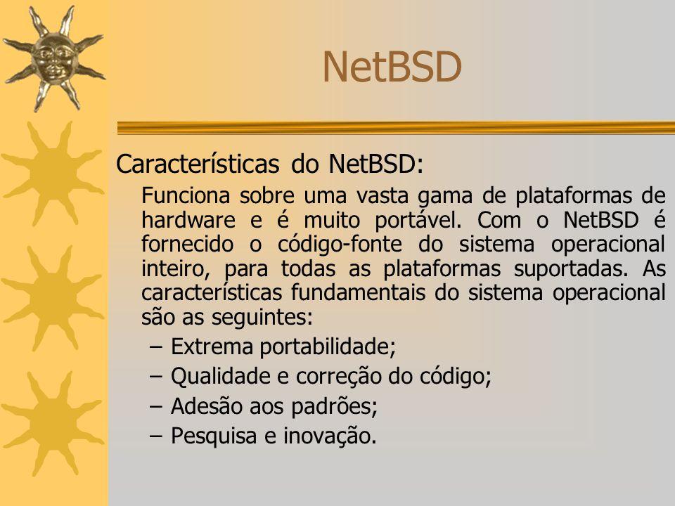 NetBSD Características do NetBSD: Funciona sobre uma vasta gama de plataformas de hardware e é muito portável. Com o NetBSD é fornecido o código-fonte